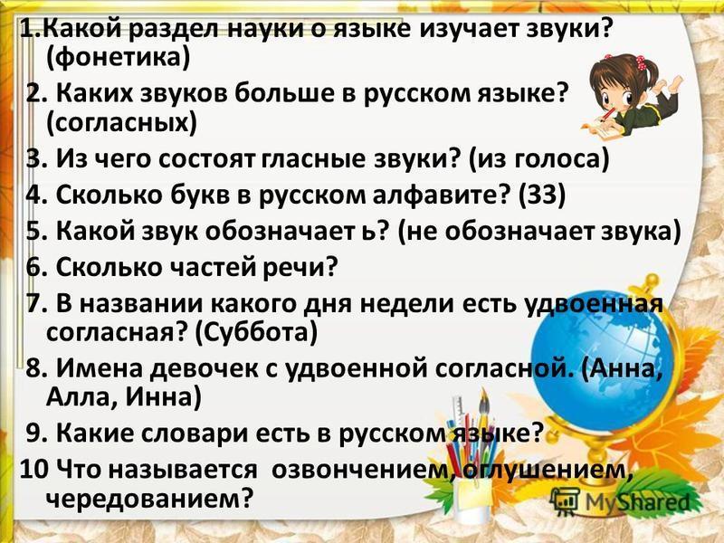 1. Какой раздел науки о языке изучает звуки? (фонетика) 2. Каких звуков больше в русском языке? (согласных) 3. Из чего состоят гласные звуки? (из голоса) 4. Сколько букв в русском алфавите? (33) 5. Какой звук обозначает ь? (не обозначает звука) 6. Ск