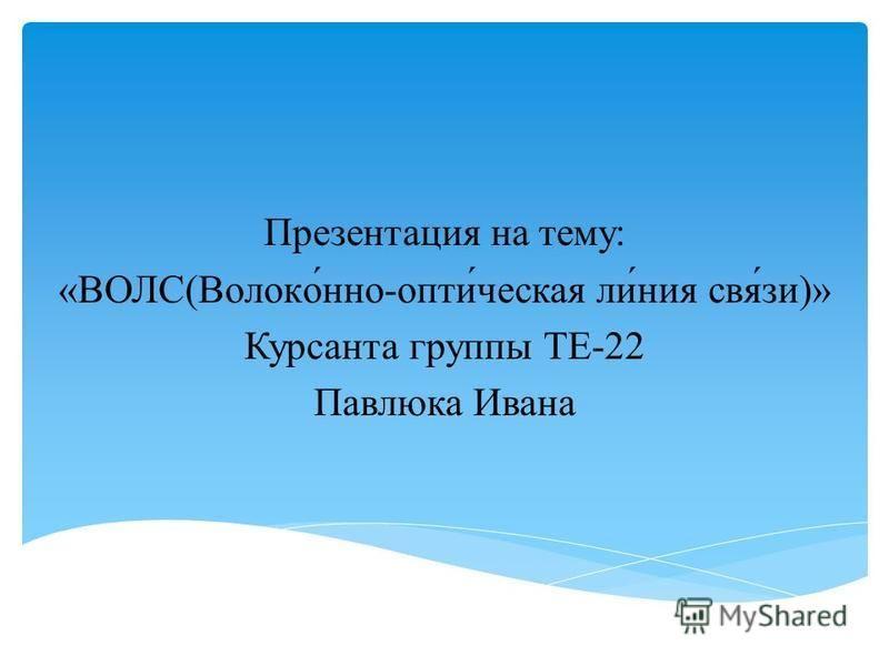 Презентация на тему: «ВОЛС(Волоко́но-опти́чешская ли́ния свя́зи)» Курсанта группы ТЕ-22 Павлюка Ивана