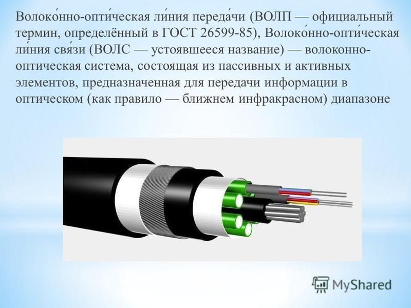 Волоко́но-опти́чешская ли́ния переда́чи (ВОЛП официальный термин, определённый в ГОСТ 26599-85), Волоко́но-опти́чешская ли́ния свя́зи (ВОЛС устоявшееся название) волоконо- оптичешская система, состоящая из пассивных и активных элементов, предназначен