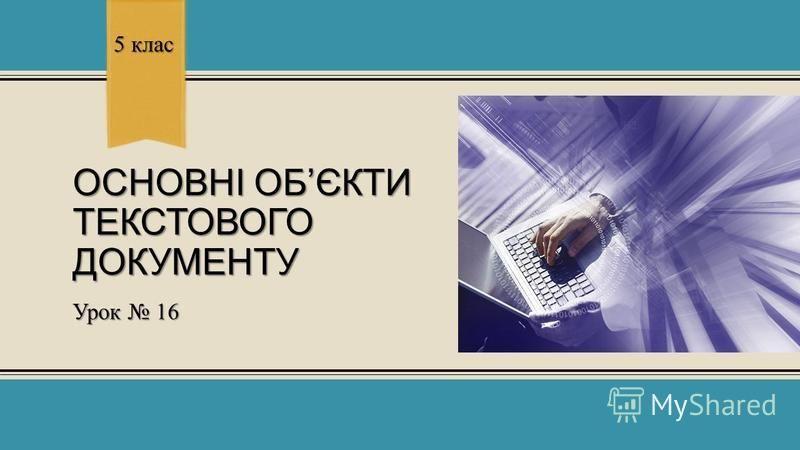 ОСНОВНІ ОБЄКТИ ТЕКСТОВОГО ДОКУМЕНТУ Урок 16 5 клас