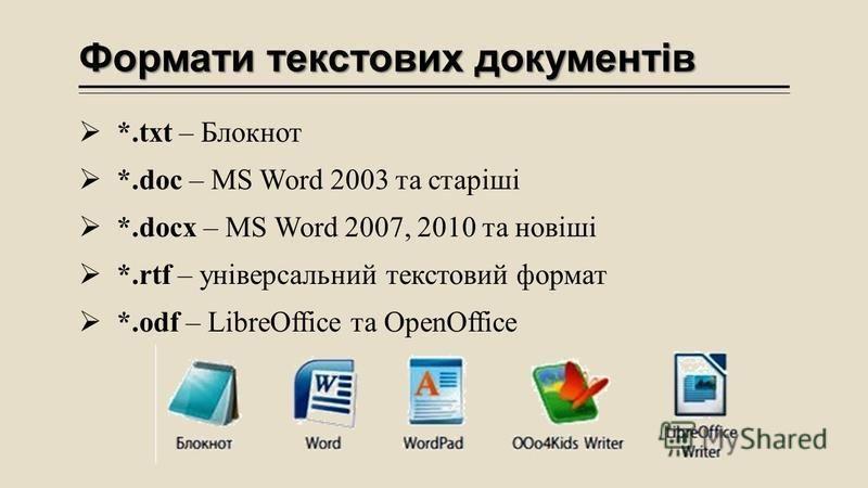 Формати текстових документів *.txt – Блокнот *.doc – MS Word 2003 та старіші *.docx – MS Word 2007, 2010 та новіші *.rtf – універсальний текстовий формат *.odf – LibreOffice та OpenOffice