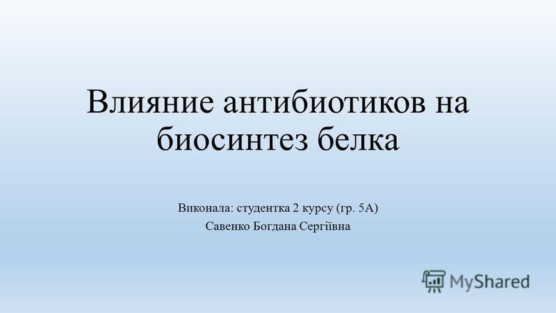 Влияние антибиотиков на биосинтез белка Виконала: студентка 2 курсу (гр. 5А) Савенко Богдана Сергіївна