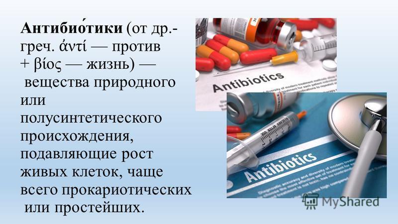 Антибио́тики (от др.- греч. ντί против + βίος жизнь) вещества природного или полусинтетического происхождения, подавляющие рост живых клеток, чаще всего прокариотических или простейших.