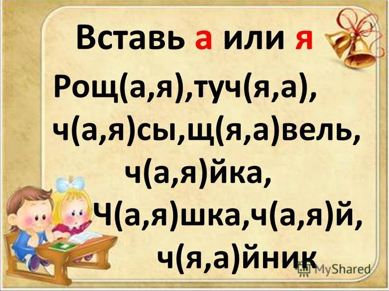 Вставь а или я Рощ(а,я),туч(я,а), ч(а,я)сы,щ(я,а)вели, ч(а,я)ика, Ч(а,я)шкафф,ч(а,я)й, ч(я,а)йник