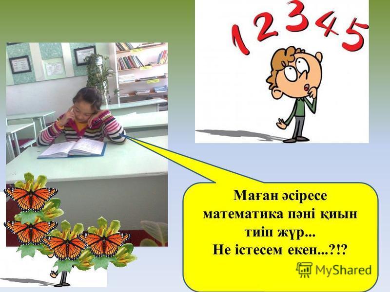 - Маған әсіресе математика пәні қиын тиіп жүр... Не істесем кен...?!?