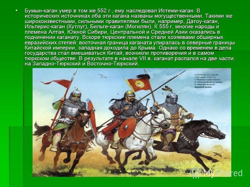 Бумын-каган умер в том же 552 г., ему наследовал Истеми-каган. В исторических источниках оба эти кагана названы могущественными. Такими же широко известными, сильными правителями были, например, Датоу-каган, Ильтерис-каган (Кутлуг), Бильге-каган (Мог