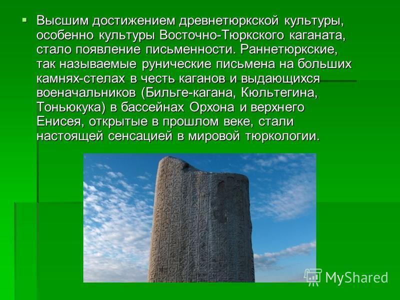 Высшим достижением древнетюркской культуры, особенно культуры Восточно-Тюркского каганата, стало появление письменности. Раннетюркские, так называемые рунические письмена на больших камнях-стелах в честь каганов и выдающихся военачальников (Бильге-ка