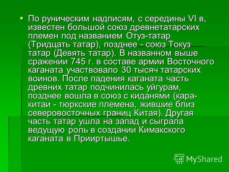 По руническим надписям, с середины VI в, известен большой союз древнетатарских племен под названием Отуз-татар (Тридцать татар), позднее - союз Токуз татар (Девять татар). В названном выше сражении 745 г. в составе армии Восточного каганата участвова