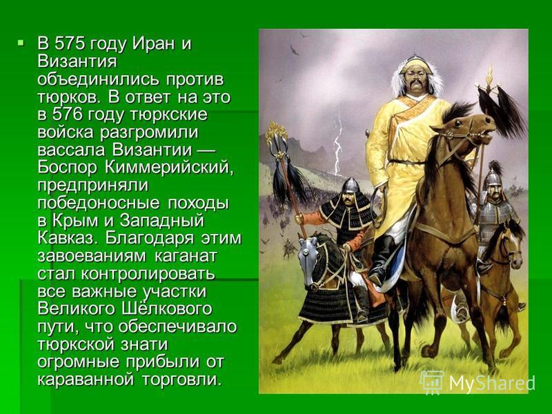 В 575 году Иран и Византия объединились против тюрков. В ответ на это в 576 году тюркские войска разгромили вассала Византии Боспор Киммерийский, предприняли победоносные походы в Крым и Западный Кавказ. Благодаря этим завоеваниям каганат стал контро