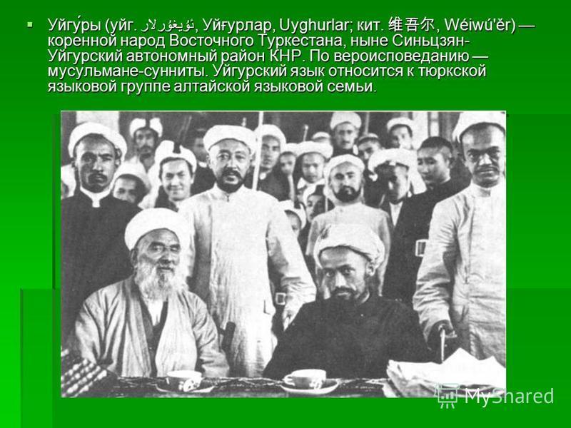Уйгу́ры (уйг. ئۇيغۇرلار, Уйғурлар, Uyghurlar; кит., Wéiwú'ěr) коренной народ Восточного Туркестана, ныне Синьцзян- Уйгурский автономный район КНР. По вероисповеданию мусульмане-сунниты. Уйгурский язык относится к тюркской языковой группе алтайской яз