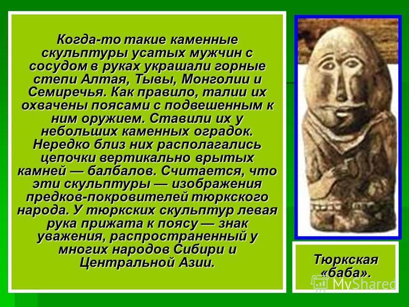 Тюркская «баба». Когда-то такие каменные скульптуры усатых мужчин с сосудом в руках украшали горные степи Алтая, Тывы, Монголии и Семиречья. Как правило, талии их охвачены поясами с подвешенным к ним оружием. Ставили их у небольших каменных оградок.