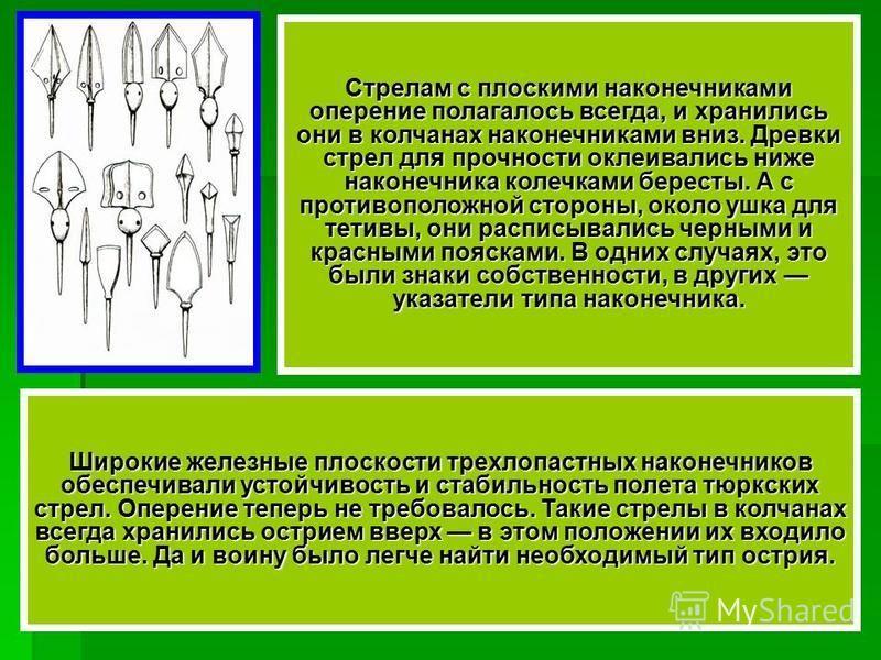Стрелам с плоскими наконечниками оперение полагалось всегда, и хранились они в колчанах наконечниками вниз. Древки стрел для прочности оклеивались ниже наконечника колечками бересты. А с противоположной стороны, около ушка для тетивы, они расписывали