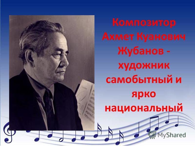Композитор Ахмет Куанович Жубанов - художник самобытный и ярко национальный