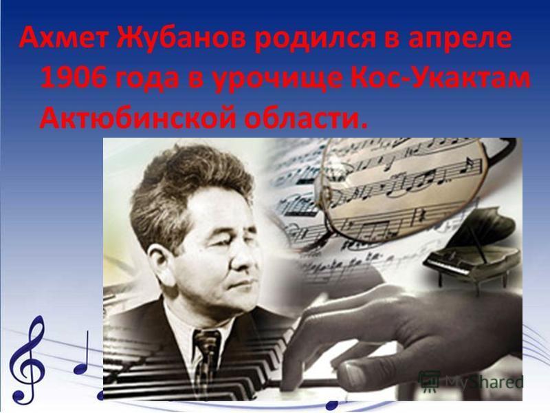 Ахмет Жубанов родился в апреле 1906 года в урочище Кос-Укактам Актюбинской области.