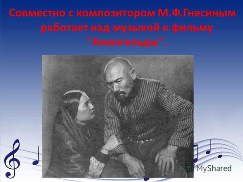 Совместно с композитором М.Ф.Гнесиным работает над музыкой к фильму Амангельды.