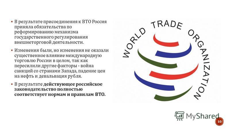 В результате присоединения к ВТО Россия приняла обязательства по реформированию механизма государственного регулирования внешнеторговой деятельности. Изменения были, но изменения не оказали существенное влияние международную торговлю России в целом,