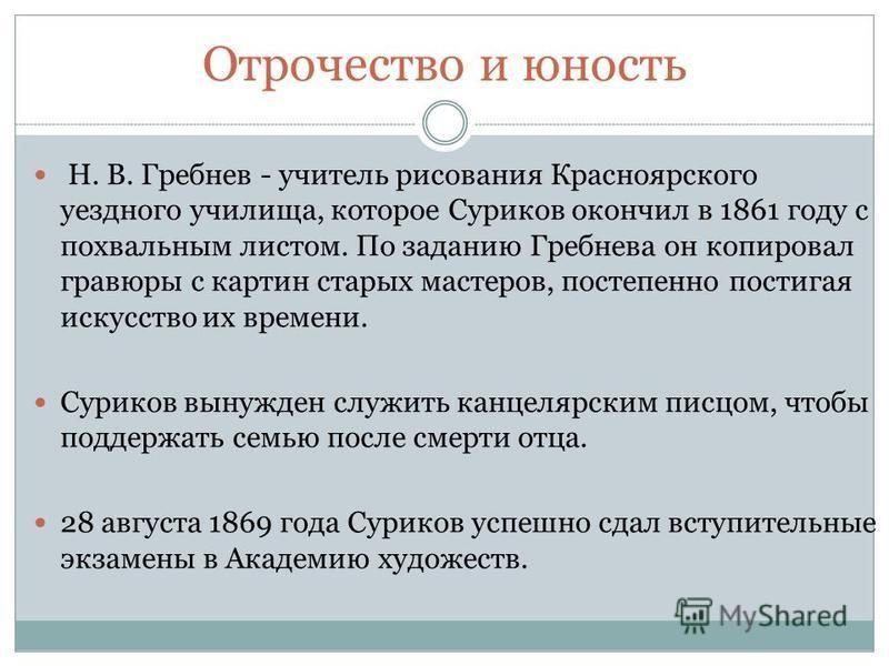 Отрочество и юность Н. В. Гребнев - учитель рисования Красноярского уездного училища, которое Суриков окончил в 1861 году с похвальным листом. По заданию Гребнева он копировал гравюры с картин старых мастеров, постепенно постигая искусство их времени