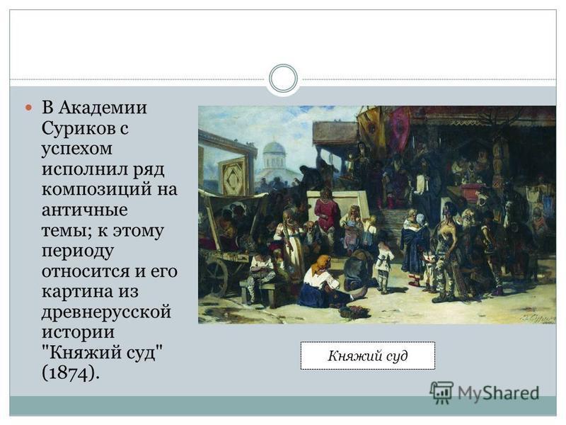В Академии Суриков с успехом исполнил ряд композиций на античные темы; к этому периоду относится и его картина из древнерусской истории Княжий суд (1874). Княжий суд