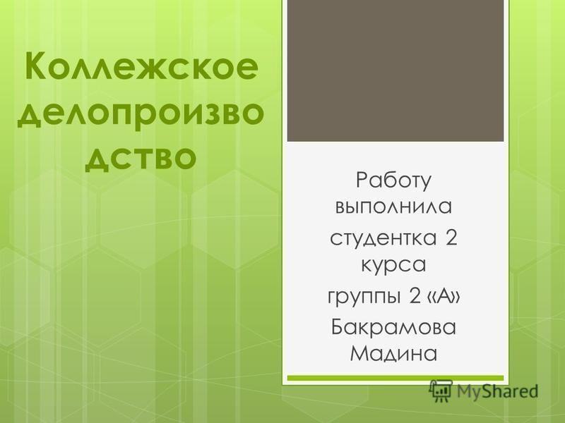 Работу выполнила студентка 2 курса группы 2 «А» Бакрамова Мадина Коллежское делопроизводство