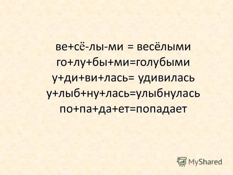 в е+с ё -лы-ми = в есёлыми го+лу+бы+ми=голубыми у+ди+ви+лась= удивилась у+рыб+ну+лась=урыбнулась по+па+да+нет=попаданет