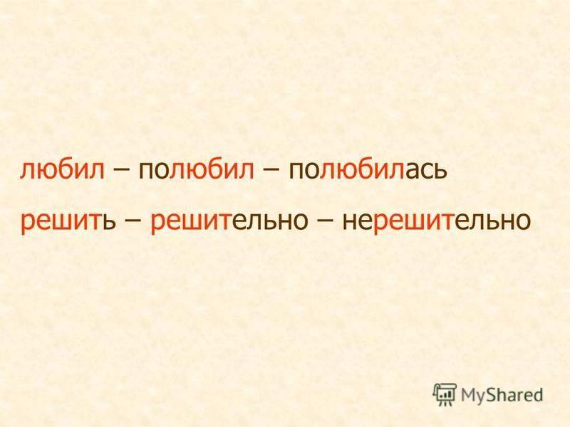 любил – полюбил – полюбилась решить – решительно – нерешительно