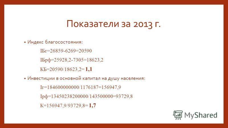 Показатели за 2013 г. Индекс благосостояния: IБг=26859-6269=20590 IБрф=25928,2-7305=18623,2 КБ=20590/18623,2= 1,1 Инвестиции в основной капитал на душу населения: Iг=184600000000/1176187=156947,9 Iрф=13450238200000/143500000=93729,8 К=156947,9/93729,
