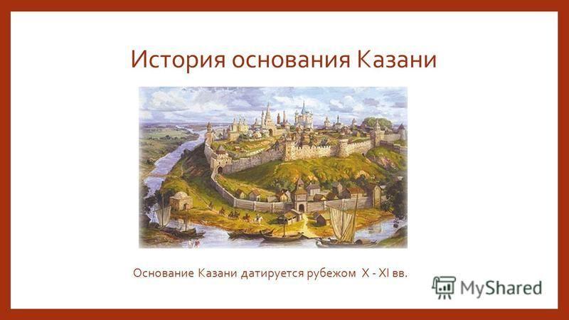 История основания Казани Основание Казани датируется рубежом X - XI вв.
