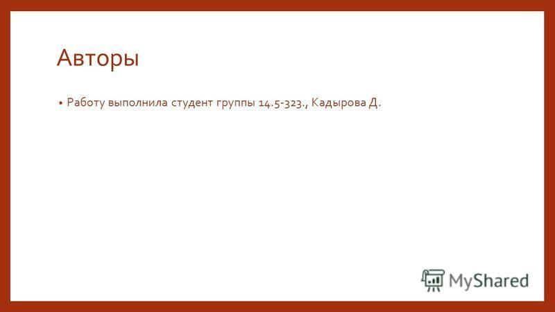 Авторы Работу выполнила студент группы 14.5-323., Кадырова Д.