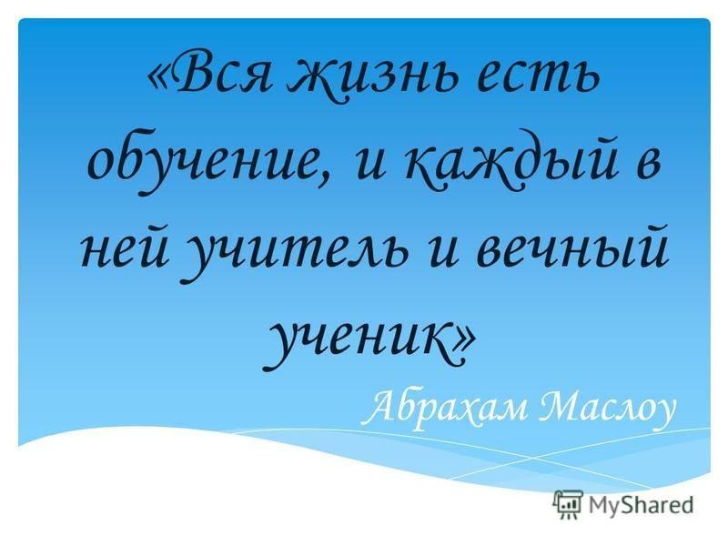 «Вся жизнь есть обучение, и каждый в ней учитель и вечный ученик» Абрахам Маслоу