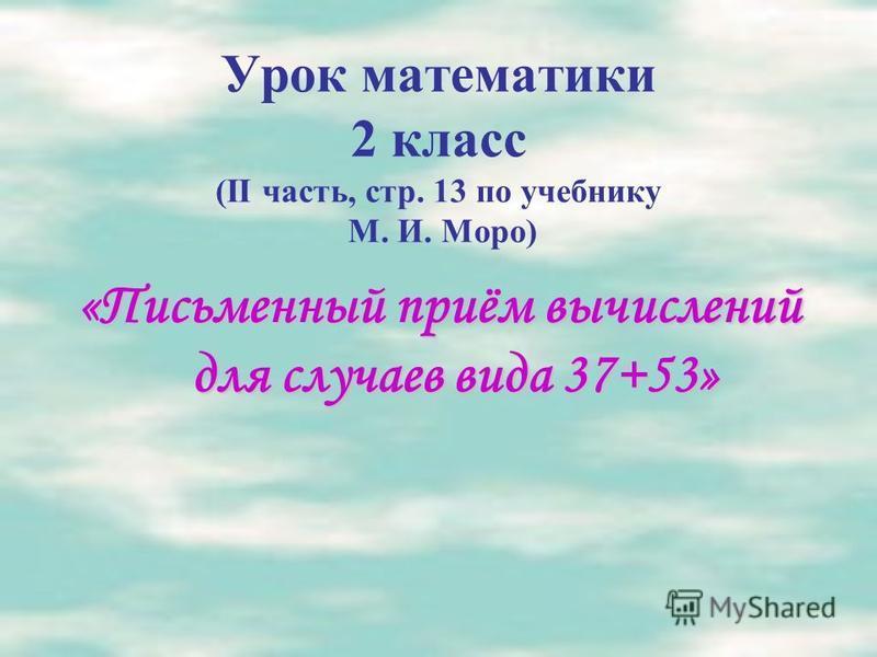 Урок математики 2 класс (II часть, стр. 13 по учебнику М. И. Моро) «Письменный приём вычислений для случаев вида 37+53»