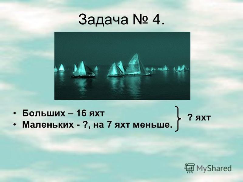 Задача 4. Больших – 16 яхт Маленьких - ?, на 7 яхт меньше. ? яхт