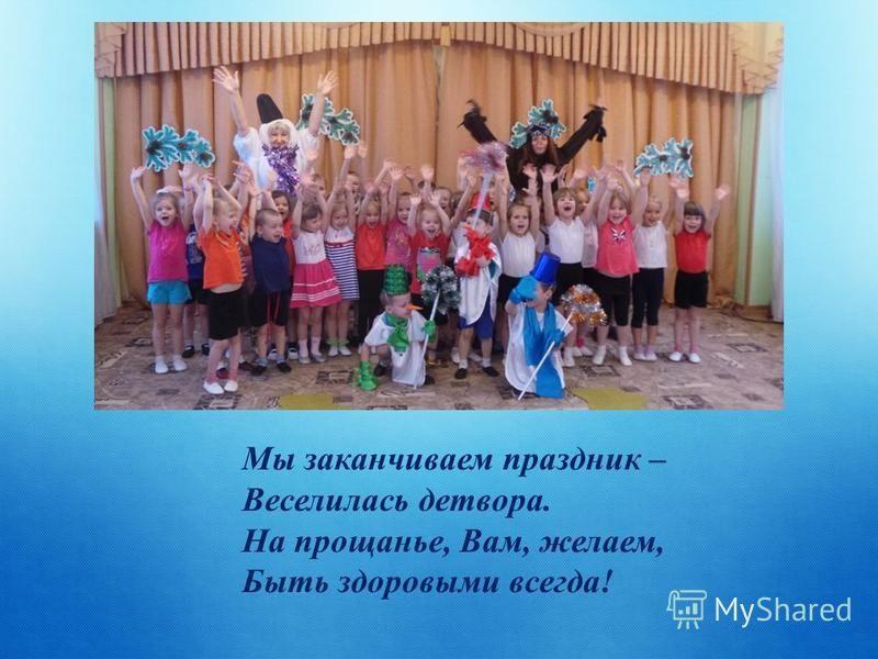 Мы заканчиваем праздник – Веселилась детвора. На прощанье, Вам, желаем, Быть здоровыми всегда!
