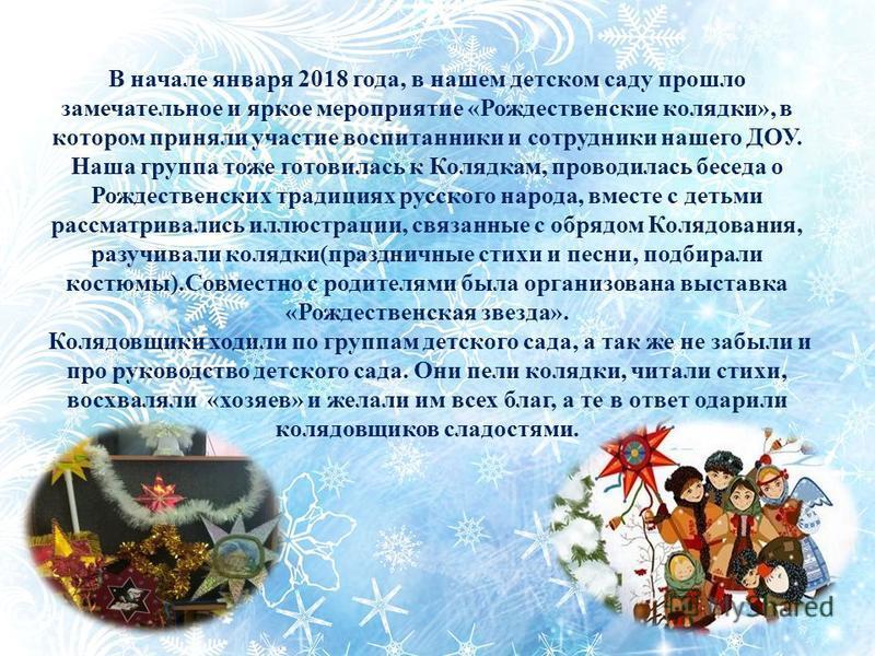 В начале января 2018 года, в нашем детском саду прошло замечательное и яркое мероприятие «Рождественские колядки», в котором приняли участие воспитанники и сотрудники нашего ДОУ. Наша группа тоже готовилась к Колядкам, проводилась беседа о Рождествен