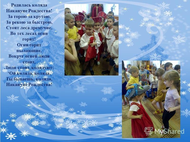 Родилась коляда Накануне Рождества! За горою за крутою, За рекою за быстрою, Стоят леса дремучие, Во тех лесах огни горят! Огни горят пылающие, Вокруг огней люди стоят, Люди стоят, колядуют: Ой коляда, коляда, Ты бываешь, коляда, Накануне Рождества!