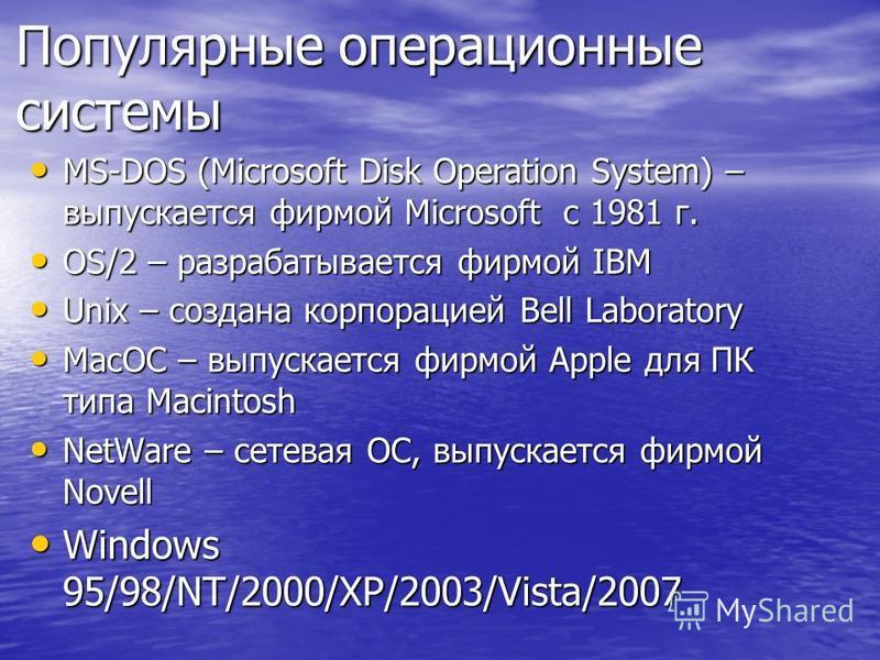 Популярные операционные системы MS-DOS (Microsoft Disk Operation System) – выпускается фирмой Microsoft с 1981 г. MS-DOS (Microsoft Disk Operation System) – выпускается фирмой Microsoft с 1981 г. OS/2 – разрабатывается фирмой IBM OS/2 – разрабатывает
