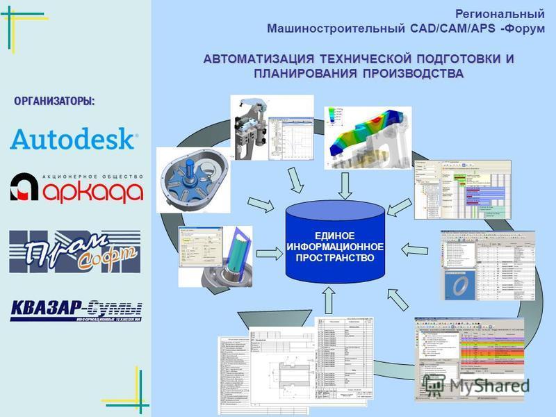 Региональный Машиностроительный CAD/CAM/APS-форум 6 декабря 2007 год АВТОМАТИЗАЦИЯ ТЕХНИЧЕСКОЙ ПОДГОТОВКИ И ПЛАНИРОВАНИЯ ПРОИЗВОДСТВА ОРГАНИЗАТОРЫ: Региональный Машиностроительный CAD/CAM/APS -Форум ЕДИНОЕ ИНФОРМАЦИОННОЕ ПРОСТРАНСТВО