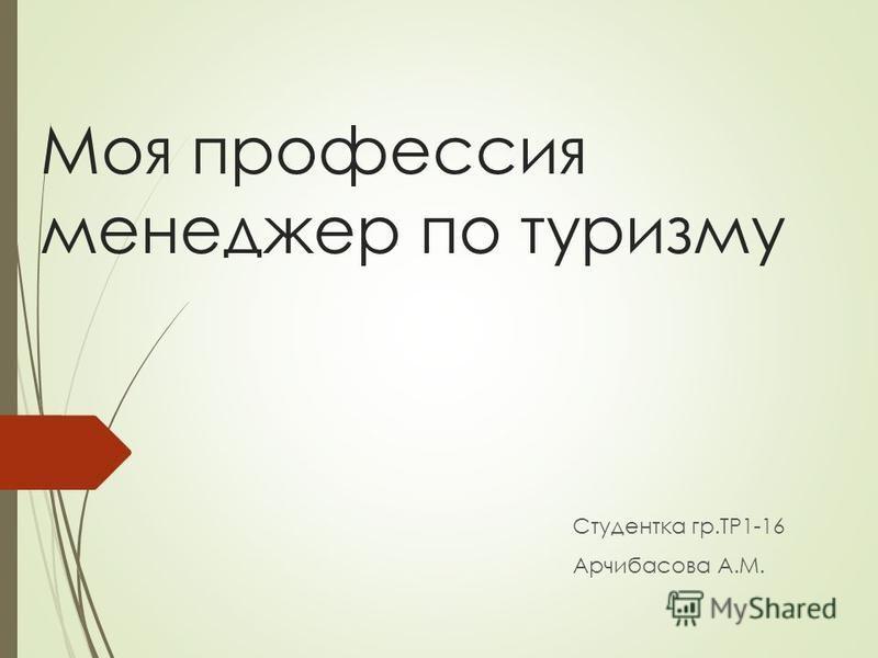 Моя профессия менеджер по туризму Студентка гр.ТР1-16 Арчибасова А.М.