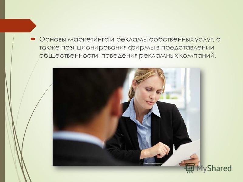 Основы маркетинга и рекламы собственных услуг, а также позиционирования фирмы в представлении общественности, поведения рекламных компаний.