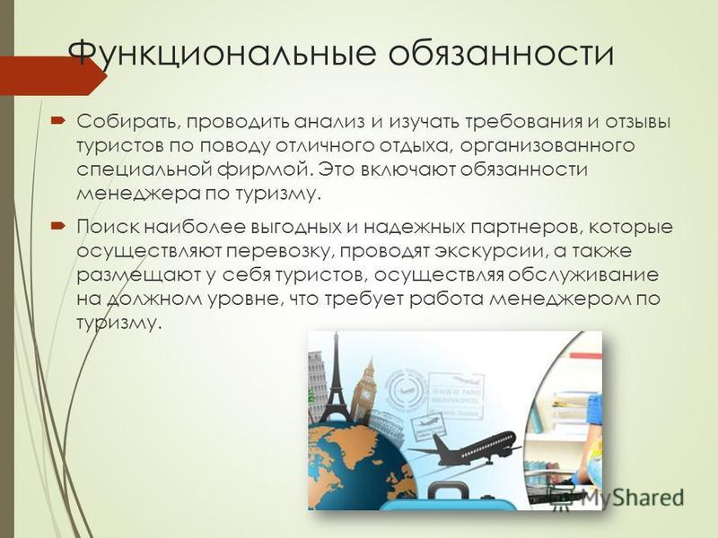 Функциональные обязанности Собирать, проводить анализ и изучать требования и отзывы туристов по поводу отличного отдыха, организованного специальной фирмой. Это включают обязанности менеджера по туризму. Поиск наиболее выгодных и надежных партнеров,
