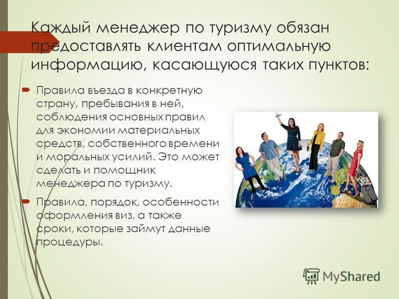 Каждый менеджер по туризму обязан предоставлять клиентам оптимальную информацию, касающуюся таких пунктов: Правила въезда в конкретную страну, пребывания в ней, соблюдения основных правил для экономии материальных средств, собственного времени и мора