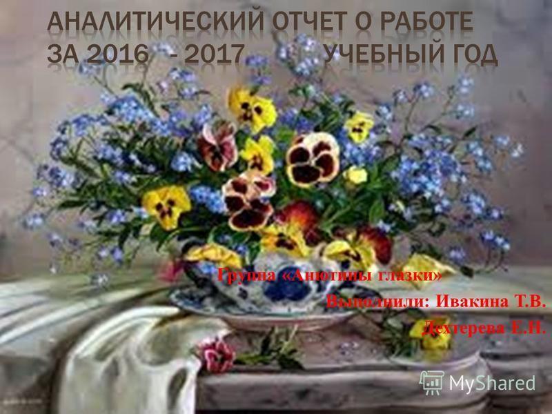 Группа «Анютины глазки» Выполнили: Ивакина Т.В. Дехтерева Е.Н.