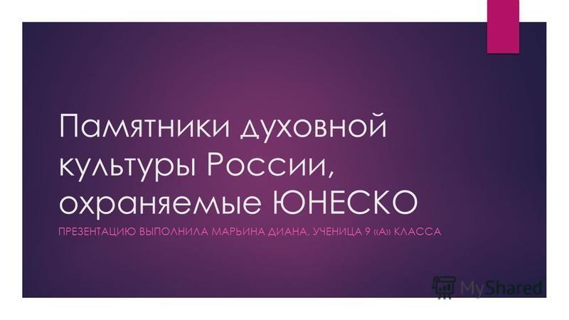 Памятники духовной культуры России, охраняемые ЮНЕСКО ПРЕЗЕНТАЦИЮ ВЫПОЛНИЛА МАРЬИНА ДИАНА, УЧЕНИЦА 9 «А» КЛАССА
