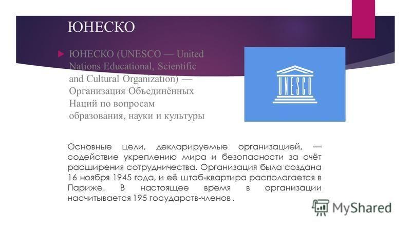 ЮНЕСКО ЮНЕСКО (UNESCO United Nations Educational, Scientific and Cultural Organization) Организация Объединённых Наций по вопросам образования, науки и культуры Основные цели, декларируемые организацией, содействие укреплению мира и безопасности за с