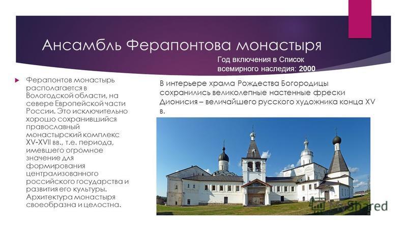 Ансамбль Ферапонтова монастыря Ферапонтов монастырь располагается в Вологодской области, на севере Европейской части России. Это исключительно хорошо сохранившийся православный монастырский комплекс XV-XVII вв., т.е. периода, имевшего огромное значен