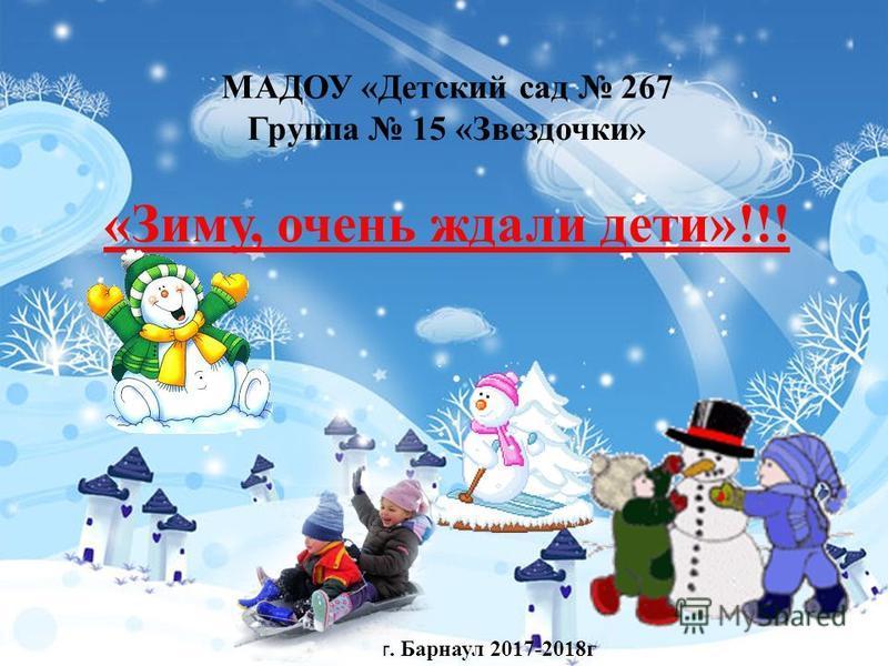 МАДОУ «Детский сад 267 Группа 15 «Звездочки» «Зиму, очень ждали дети»!!! г. Барнаул 2017-2018 г