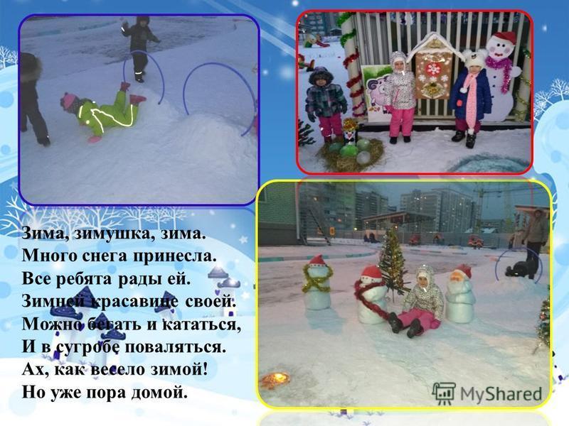 Зима, зимушка, зима. Много снега принесла. Все ребята рады ей. Зимней красавице своей. Можно бегать и кататься, И в сугробе поваляться. Ах, как весело зимой! Но уже пора домой.