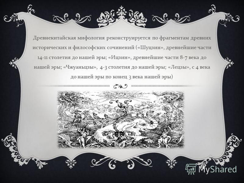 Древнекитайская мифология реконструируется по фрагментам древних исторических и философских сочинений (« Шуцзин », древнейшие части 14-11 столетия до нашей эры ; « Ицзин », древнейшие части 8-7 века до нашей эры ; « Чжуаньцзы », 4-3 столетия до нашей