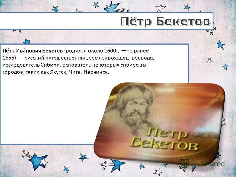 Пётр Ива́нович Беке́тов (родился около 1600 г. не ранее 1655) русский путешественник, землепроходец, воевода, исследователь Сибири, основатель некоторых сибирских городов, таких как Якутск, Чита, Нерчинск.