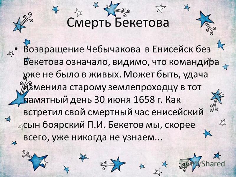 Смерть Бекетова Возвращение Чебычакова в Енисейск без Бекетова означало, видимо, что командира уже не было в живых. Может быть, удача изменила старому землепроходцу в тот памятный день 30 июня 1658 г. Как встретил свой смертный час енисейский сын боя