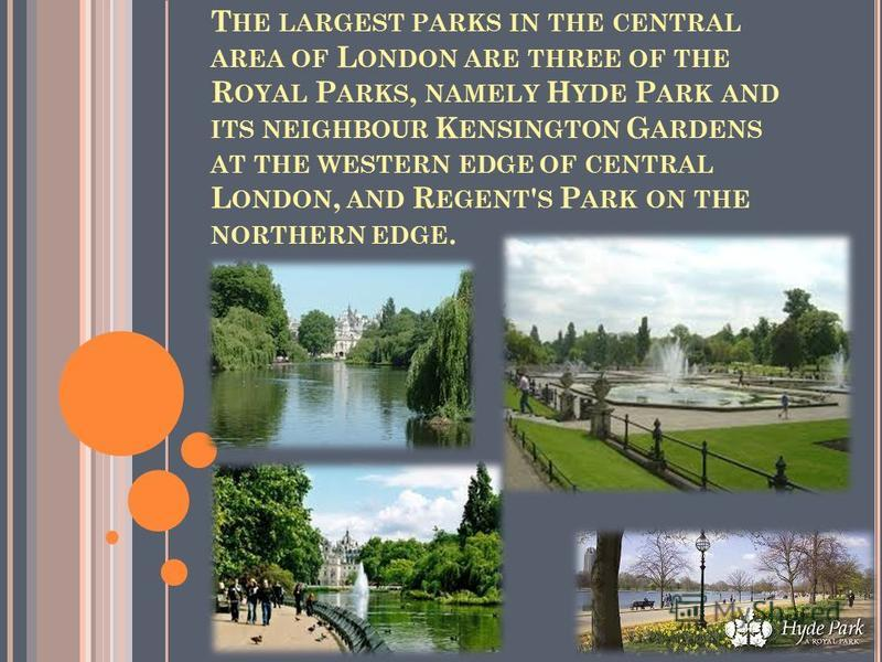 T HE LARGEST PARKS IN THE CENTRAL AREA OF L ONDON ARE THREE OF THE R OYAL P ARKS, NAMELY H YDE P ARK AND ITS NEIGHBOUR K ENSINGTON G ARDENS AT THE WESTERN EDGE OF CENTRAL L ONDON, AND R EGENT ' S P ARK ON THE NORTHERN EDGE.